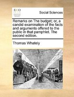Remarks On The Budget; Or, A Candid Examination Of The Facts And Arguments Offered To The Public In That Pamphlet. The Second Edit - Thomas Whately