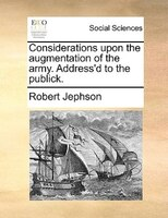 Considerations Upon The Augmentation Of The Army. Address'd To The Publick. - Robert Jephson