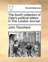 The Fourth Collection Of Cato's Political Letters In The London Journal. - John Trenchard