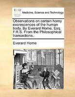Observations On Certain Horny Excrescences Of The Human Body. By Everard Home, Esq. F.r.s. From The Philosophical Transactions. - Everard Home