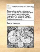 """Observations On The History And Cause Of Asthma; And A Review Of """"a Practical Enquiry On Disordered - George Lipscomb"""