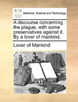 A Discourse Concerning The Plague, With Some Preservatives Against It. By A Lover Of Mankind. - Lover Of Mankind