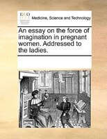 An Essay On The Force Of Imagination In Pregnant Women. Addressed To The Ladies. - See Notes Multiple Contributors