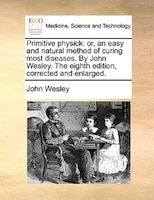 Primitive Physick: Or, An Easy And Natural Method Of Curing Most Diseases. By John Wesley. The Eighth Edition, Correct - John Wesley