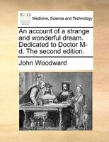 An Account Of A Strange And Wonderful Dream. Dedicated To Doctor M-d. The Second Edition. - John Woodward