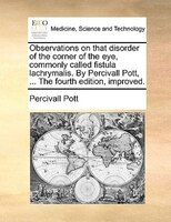 Observations On That Disorder Of The Corner Of The Eye, Commonly Called Fistula Lachrymalis. By Percivall Pott, ... The Fourth Edi - Percivall Pott