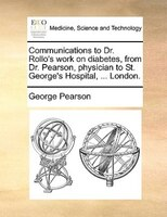 Communications To Dr. Rollo's Work On Diabetes, From Dr. Pearson, Physician To St. George's Hospital, ... - George Pearson