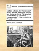 Medical Extracts. On The Nature Of Health, And The Laws Of The Nervous And Fibrous Systems. With Practical Observations: By A Frie - Robert John Thornton