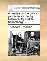 A Treatise On The Colica Pictonum; Or The Dry Belly-ach. By Ralph Schomberg, ... - Théodore Tronchin