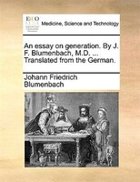An Essay On Generation. By J. F. Blumenbach, M.d. ... Translated From The German. - Johann Friedrich Blumenbach