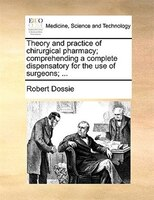 Theory And Practice Of Chirurgical Pharmacy; Comprehending A Complete Dispensatory For The Use Of Surgeons; ... - Robert Dossie