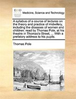 A Syllabus Of A Course Of Lectures On The Theory And Practice Of Midwifery, Including The Diseases Of Women And Children: Read By - Thomas Pole