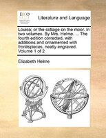 Louisa; Or The Cottage On The Moor. In Two Volumes. By Mrs. Helme. ... The Fourth Edition Corrected, With Additions And Ornamented - Elizabeth Helme