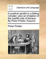 A Poetical Epistle To A Falling Minister; Also An Imitation Of The Twelfth Ode Of Horace. By Peter Pindar, Esquire. - Peter Pindar