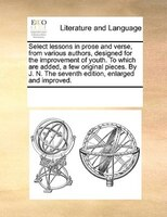 Select Lessons In Prose And Verse, From Various Authors, Designed For The Improvement Of Youth. To Which Are Added, A Few Original - See Notes Multiple Contributors