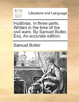 Hudibras. In Three Parts. Written In The Time Of The Civil Wars. By Samuel Butler, Esq. An Accurate Edition.