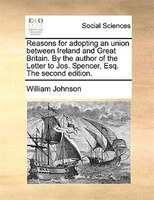 Reasons For Adopting An Union Between Ireland And Great Britain. By The Author Of The Letter To Jos. Spencer, Esq. The Second Edit - William Johnson