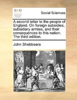 A Second Letter To The People Of England. On Foreign Subsidies, Subsidiary Armies, And Their Consequences To This Nation. The Thir - John Shebbeare