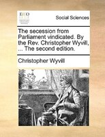 The Secession From Parliament Vindicated. By The Rev. Christopher Wyvill, ... The Second Edition. - Christopher Wyvill