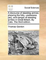 A Discourse Of Standing Armies; Shewing The Folly, Uselesness [sic], And Danger Of Standing Armies In Great Britain. By Cato. The - Thomas Gordon