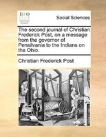 The Second Journal Of Christian Frederick Post, On A Message From The Governor Of Pensilvania To The Indians On The Ohio. - Christian Frederick Post