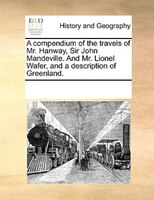 A Compendium Of The Travels Of Mr. Hanway, Sir John Mandeville. And Mr. Lionel Wafer, And A Description Of Greenland. - See Notes Multiple Contributors