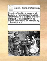 Memoirs Of The Royal Academy Of Surgery, At Paris: Containing A Great Variety Of Cases In The Chief Branches Of The Art. ... Trans - See Notes Multiple Contributors