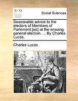 Seasonable Advice To The Electors Of Members Of Parlement [sic] At The Ensuing General Election. ... By Charles Lucas. - Charles Lucas