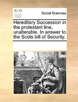 Hereditary Succession In The Protestant Line, Unalterable. In Answer To The Scots Bill Of Security. - See Notes Multiple Contributors