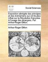 Exposition Abrégée Des Principes Et Des Événemens Qui Ont Le Plus Influé Sur La Révolution - Arthur-roger Dillon