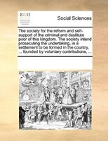 The Society For The Reform And Self-support Of The Criminal And Destitute Poor Of This Kingdom. The Society Intend Prosecuting The - See Notes Multiple Contributors