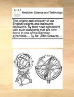 The Origine And Antiquity Of Our English Weights And Measures Discover'd. By Their Near Agreement With Such Standards - See Notes Multiple Contributors