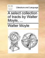 A Select Collection Of Tracts By Walter Moyle, ... - Walter Moyle