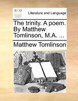 The Trinity. A Poem. By Matthew Tomlinson, M.a. ... - Matthew Tomlinson