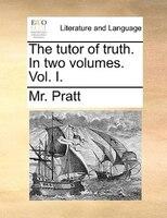 The Tutor Of Truth. In Two Volumes. Vol. I. - Mr. Pratt