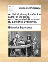 An Historical Enquiry After The Author Of The Creed, Commonly Called Athanasian. By Elutherius Byzantinus. - Elutherius Byzantinus