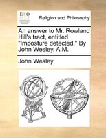 """An Answer To Mr. Rowland Hill's Tract, Entitled """"imposture Detected."""" By John Wesley, A.m. - John Wesley"""