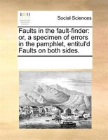 Faults In The Fault-finder: Or, A Specimen Of Errors In The Pamphlet, Entitul'd Faults On Both Sides.