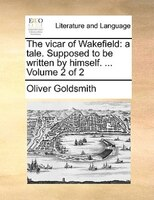The Vicar Of Wakefield: A Tale. Supposed To Be Written By Himself. ...  Volume 2 Of 2 - Oliver Goldsmith