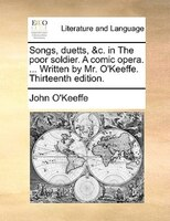 Songs, Duetts, &c. In The Poor Soldier. A Comic Opera. ... Written By Mr. O'keeffe. Thirteenth Edition. - John O'keeffe