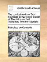The Comical Works Of Don Francisco De Quevedo, Author Of The Visions Of Hell: ... Translated From The Spanish. - Francisco De Quevedo