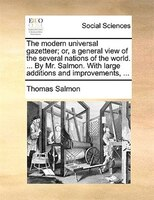 The Modern Universal Gazetteer; Or, A General View Of The Several Nations Of The World. ... By Mr. Salmon. With Large Additions An - Thomas Salmon
