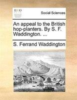 An Appeal To The British Hop-planters. By S. F. Waddington. ... - S. Ferrand Waddington