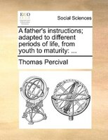 A Father's Instructions; Adapted To Different Periods Of Life, From Youth To Maturity: ... - Thomas Percival
