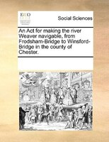 An Act For Making The River Weaver Navigable, From Frodsham-bridge To Winsford-bridge In The County Of Chester. - See Notes Multiple Contributors
