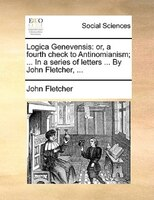 Logica Genevensis: Or, A Fourth Check To Antinomianism; ... In A Series Of Letters ... By John Fletcher, ... - John Fletcher
