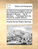 An Historical Investigation Into the First Appearance of the Venereal Disease in Europe. ... by M. Sanchez, ... Translated from the French by Joseph