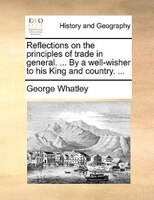 Reflections On The Principles Of Trade In General. ... By A Well-wisher To His King And Country. ... - George Whatley