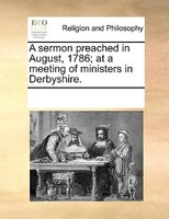 A Sermon Preached In August, 1786; At A Meeting Of Ministers In Derbyshire. - See Notes Multiple Contributors