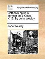 Catholick Spirit. A Sermon On 2 Kings, X.15. By John Wesley, ... - John Wesley
